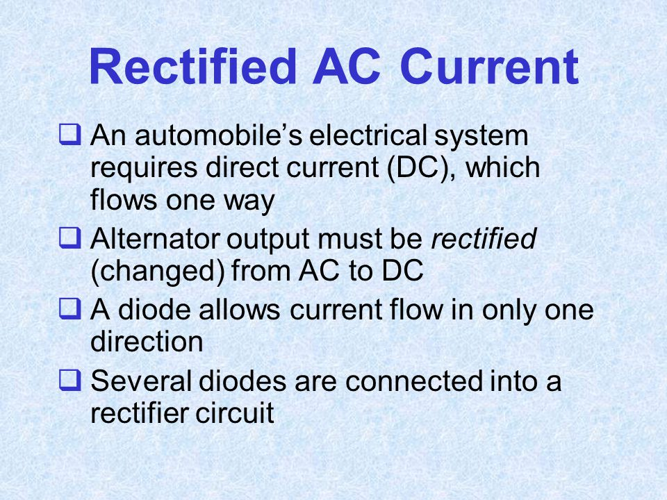 Rectified AC Current An automobile's electrical system requires direct current (DC), which flows one way.