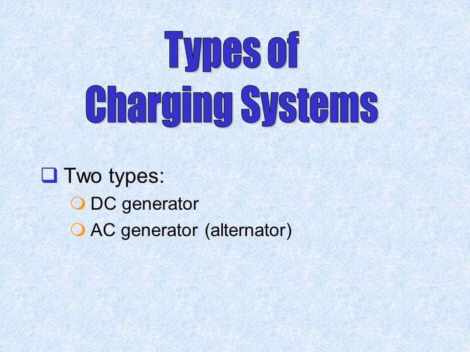 Types of Charging Systems Two types: DC generator