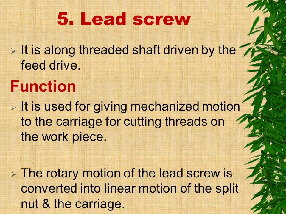 5. Lead screw It is along threaded shaft driven by the feed drive. Function.