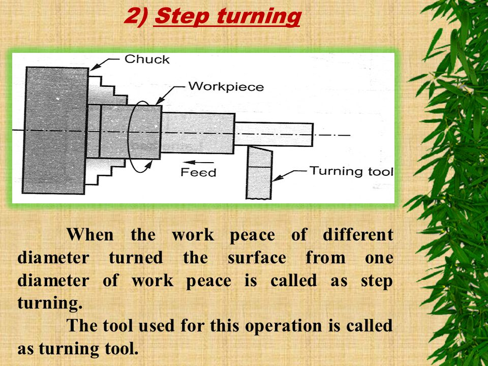 2) Step turning When the work peace of different diameter turned the surface from one diameter of work peace is called as step turning.
