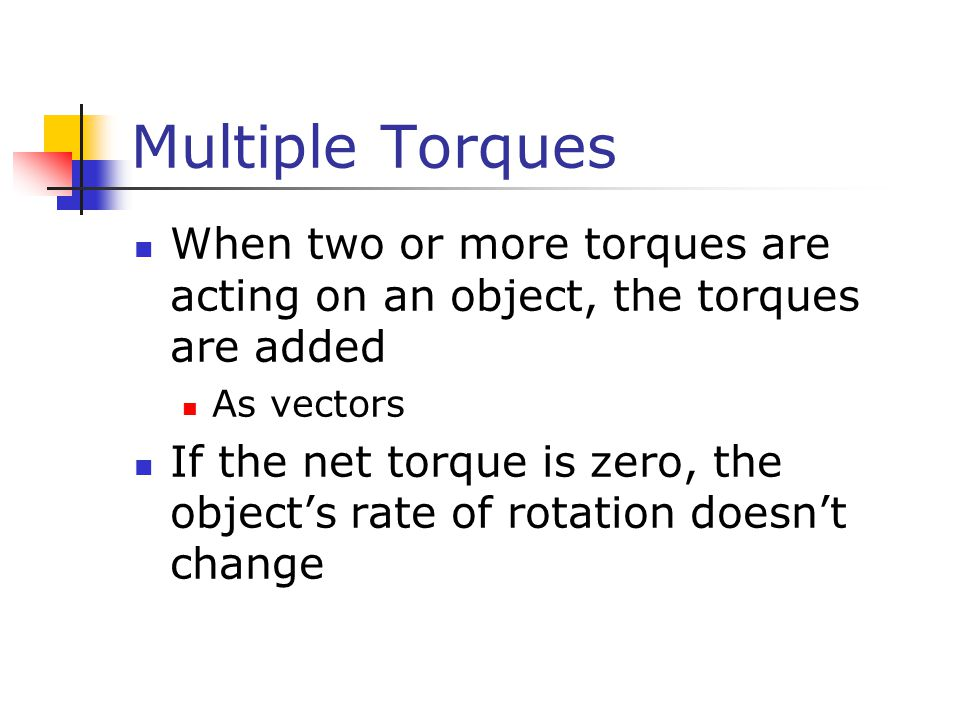 Multiple Torques When two or more torques are acting on an object, the torques are added. As vectors.