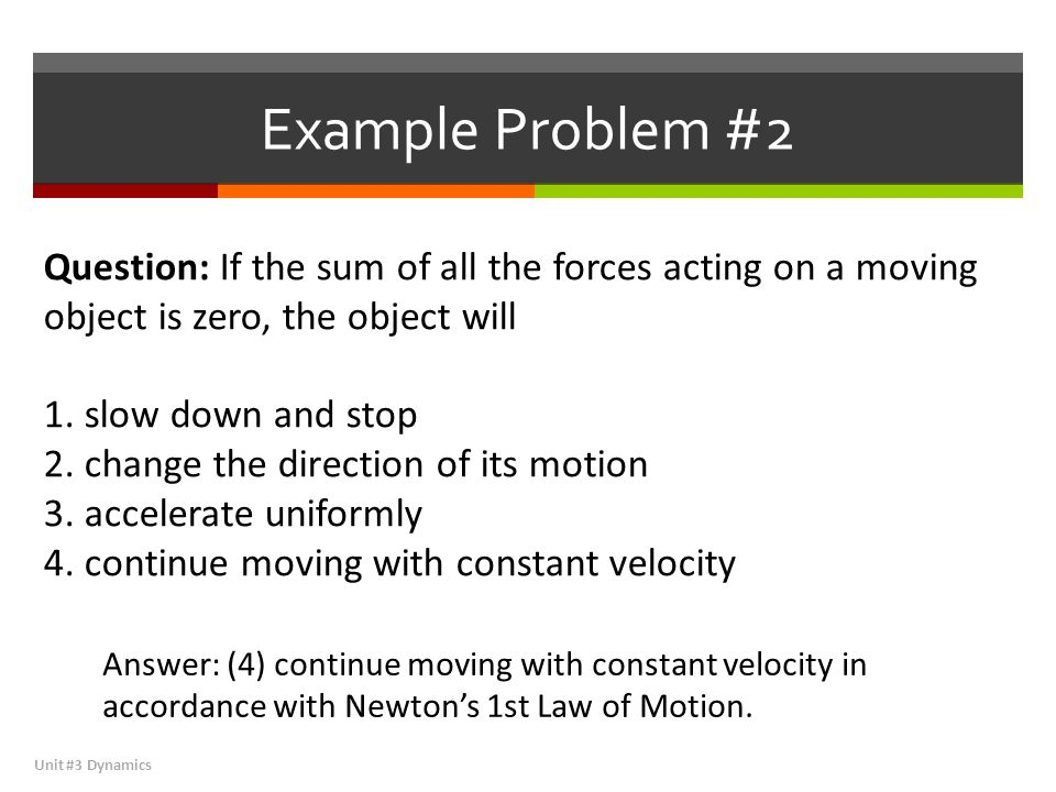 Example Problem #2 Question: If the sum of all the forces acting on a moving object is zero, the object will.