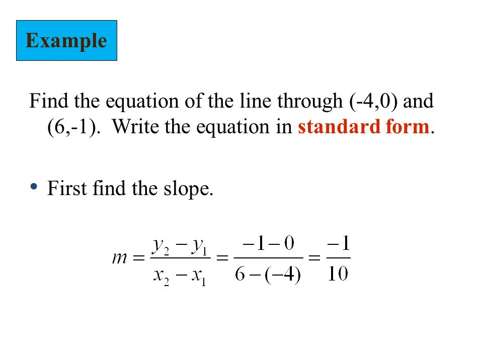 Example Find the equation of the line through (-4,0) and (6,-1). Write the equation in standard form.