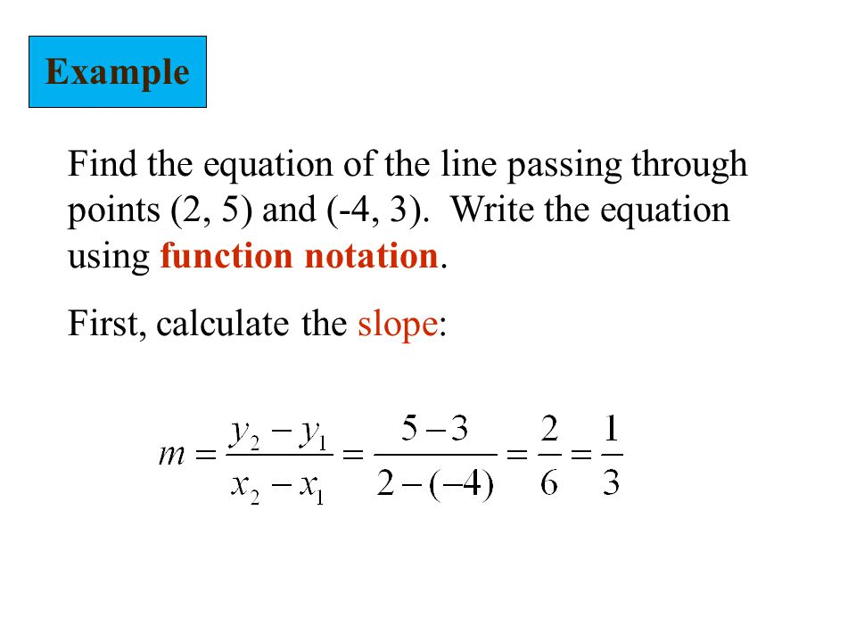 Example Find the equation of the line passing through points (2, 5) and (-4, 3). Write the equation using function notation.