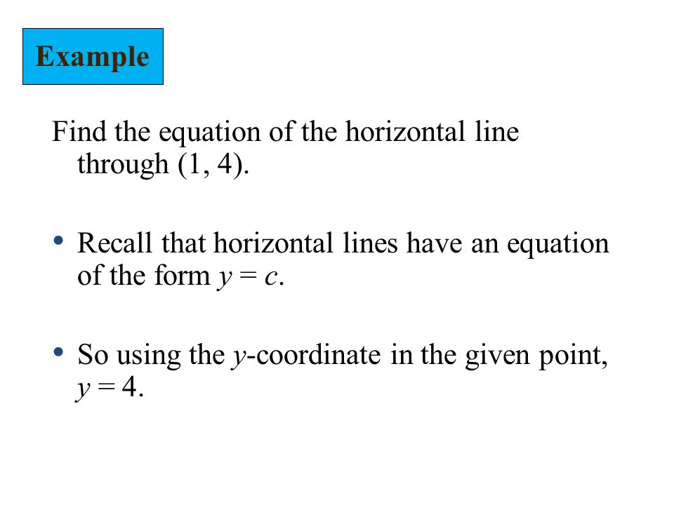 Example Find the equation of the horizontal line through (1, 4). Recall that horizontal lines have an equation of the form y = c.