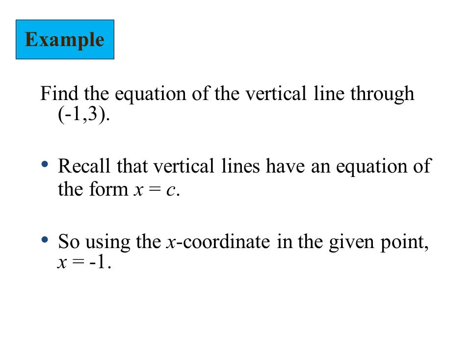 Example Find the equation of the vertical line through (-1,3). Recall that vertical lines have an equation of the form x = c.