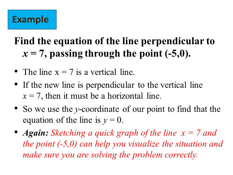 Example Find the equation of the line perpendicular to x = 7, passing through the point (-5,0). The line x = 7 is a vertical line.
