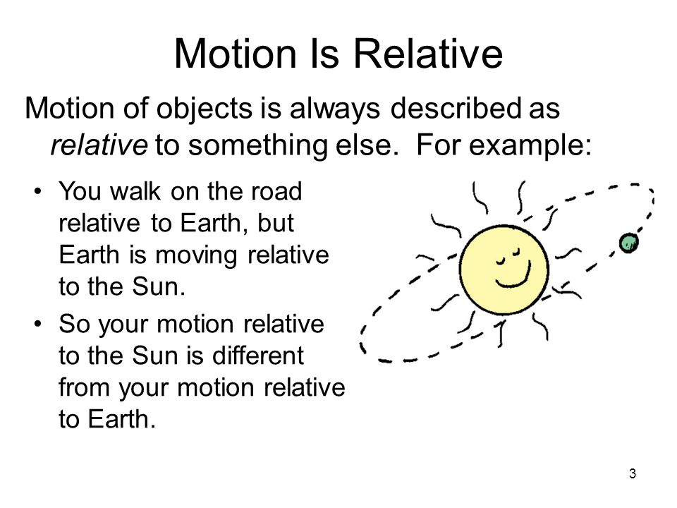 Motion Is Relative Motion of objects is always described as relative to something else. For example: