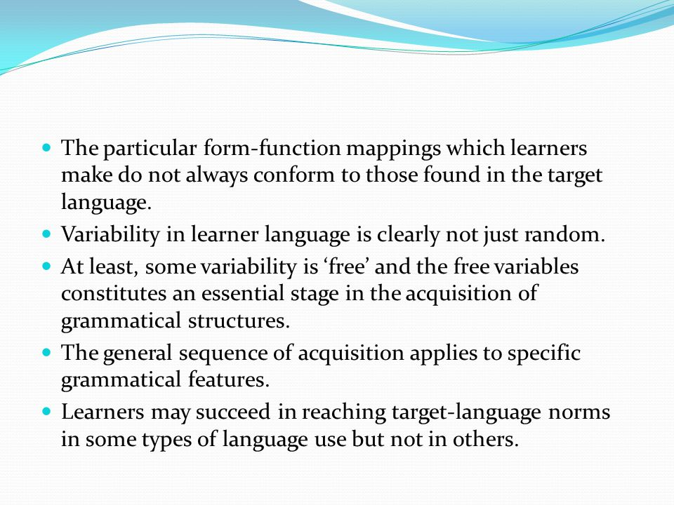 The particular form-function mappings which learners make do not always conform to those found in the target language.