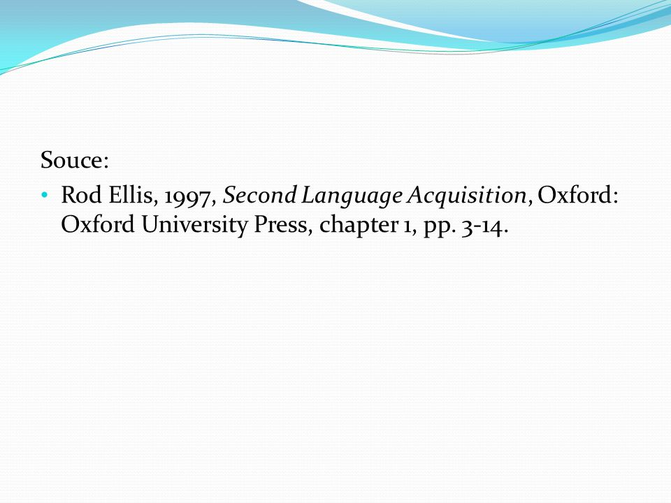 Souce: Rod Ellis, 1997, Second Language Acquisition, Oxford: Oxford University Press, chapter 1, pp.
