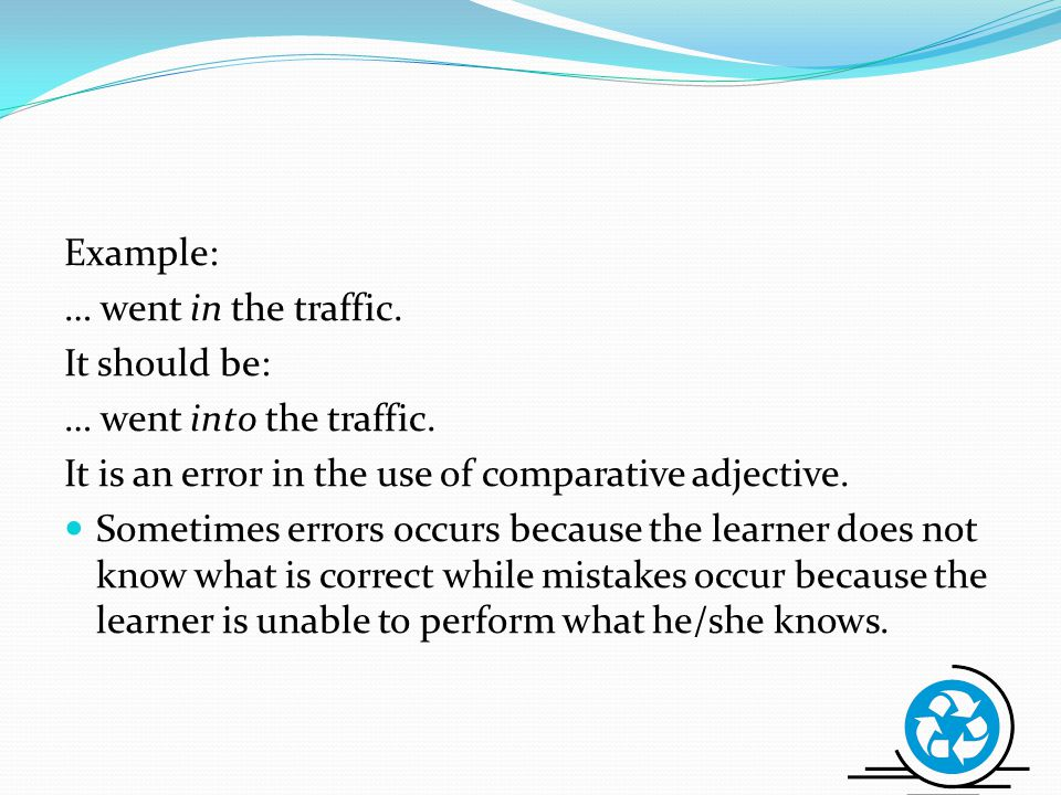 Example: … went in the traffic. It should be: … went into the traffic. It is an error in the use of comparative adjective.