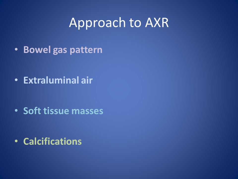 Approach to AXR Bowel gas pattern Extraluminal air Soft tissue masses