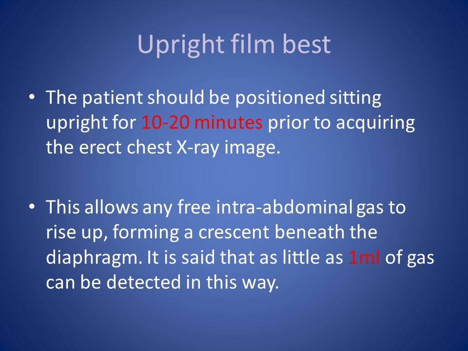 Upright film best The patient should be positioned sitting upright for 10-20 minutes prior to acquiring the erect chest X-ray image.