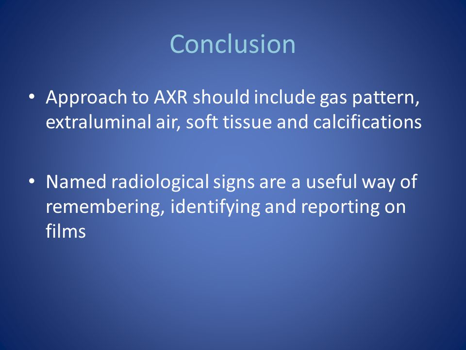 Conclusion Approach to AXR should include gas pattern, extraluminal air, soft tissue and calcifications.