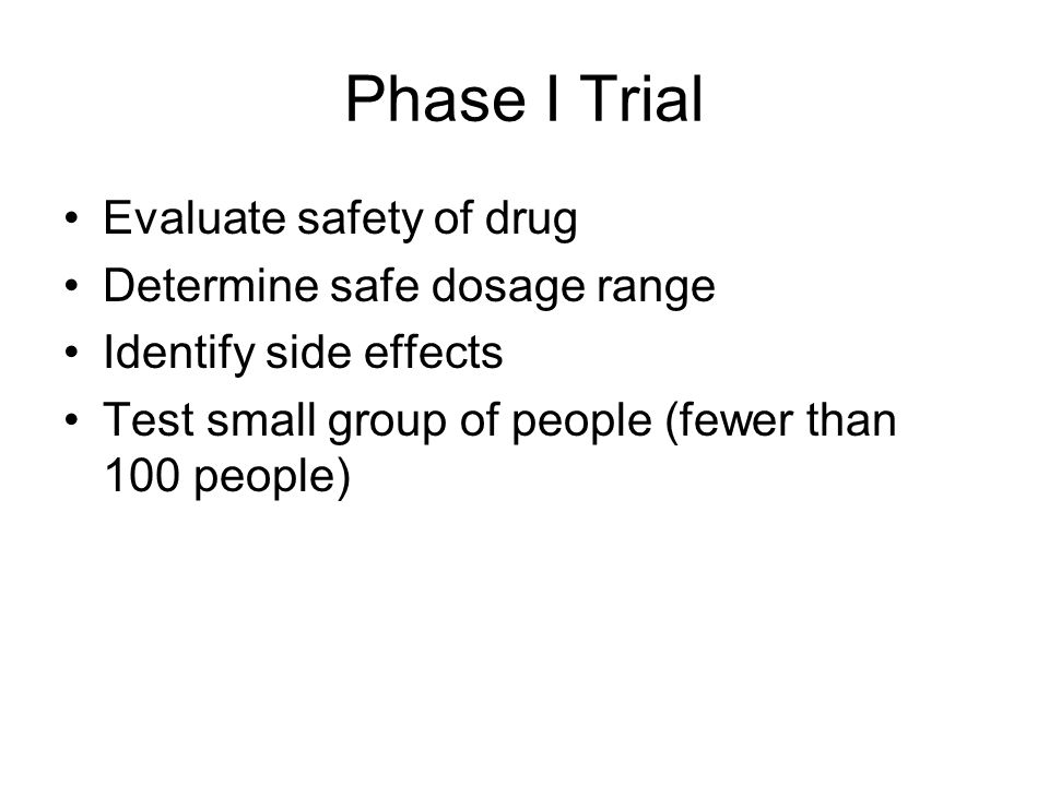 Phase I Trial Evaluate safety of drug Determine safe dosage range