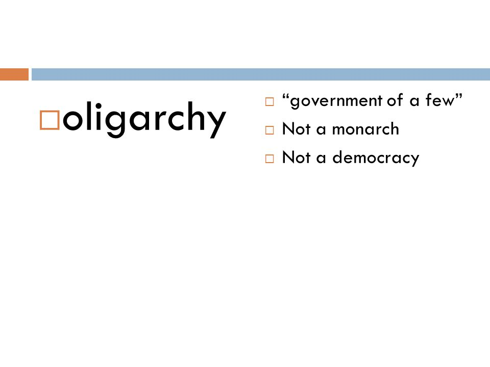 oligarchy government of a few Not a monarch Not a democracy