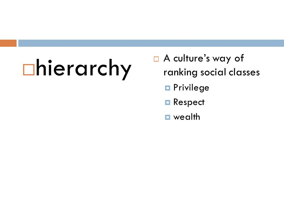 hierarchy A culture's way of ranking social classes Privilege Respect