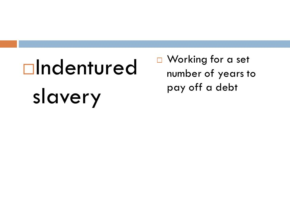 Indentured slavery Working for a set number of years to pay off a debt