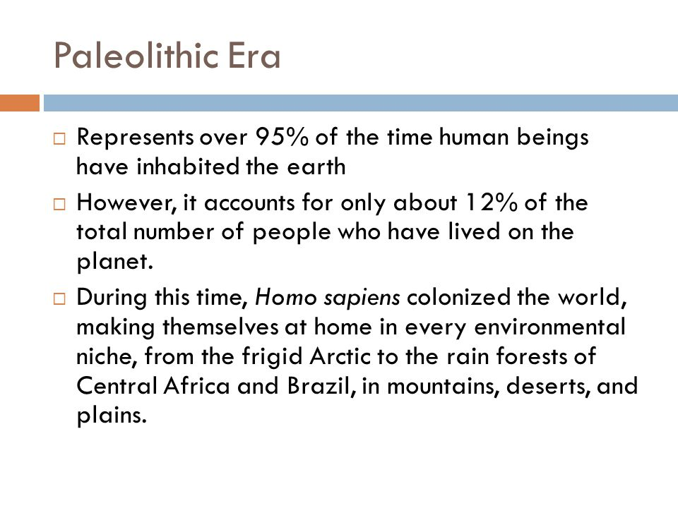 Paleolithic Era Represents over 95% of the time human beings have inhabited the earth.