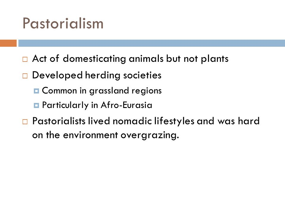 Pastorialism Act of domesticating animals but not plants