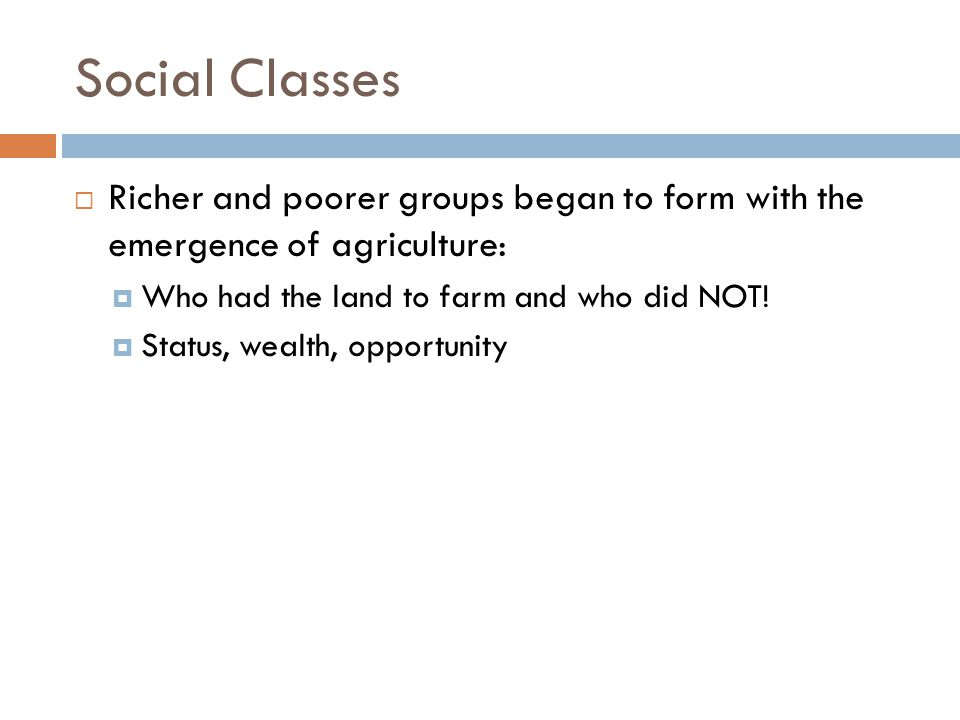 Social Classes Richer and poorer groups began to form with the emergence of agriculture: Who had the land to farm and who did NOT!
