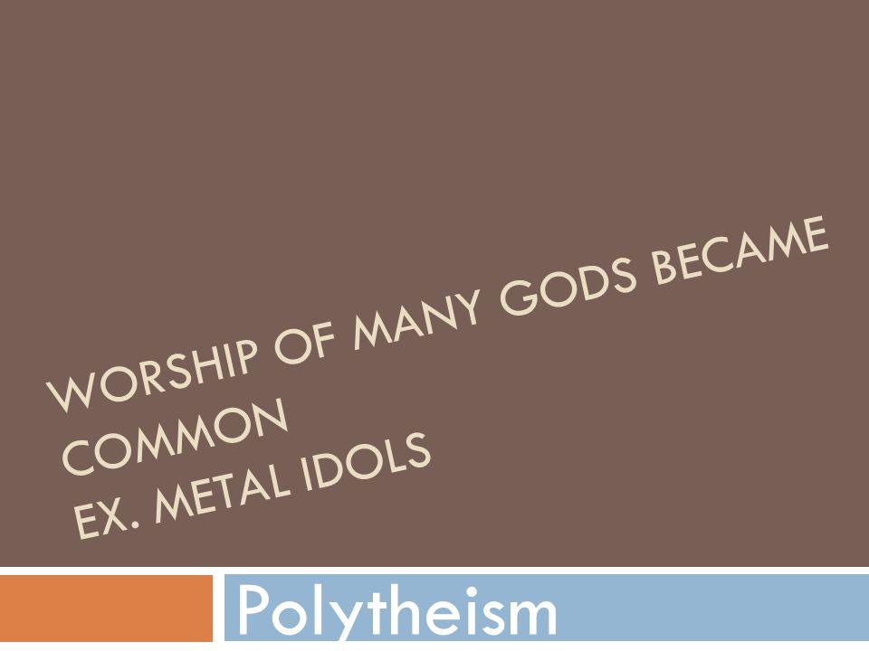 Worship of many gods became common Ex. Metal idols