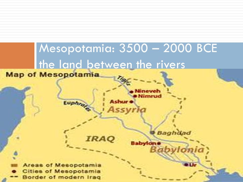 Mesopotamia: 3500 – 2000 BCE the land between the rivers