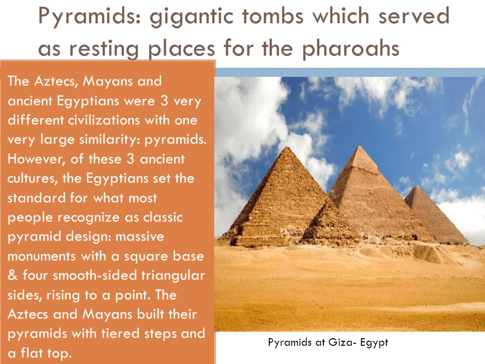 Pyramids: gigantic tombs which served as resting places for the pharoahs