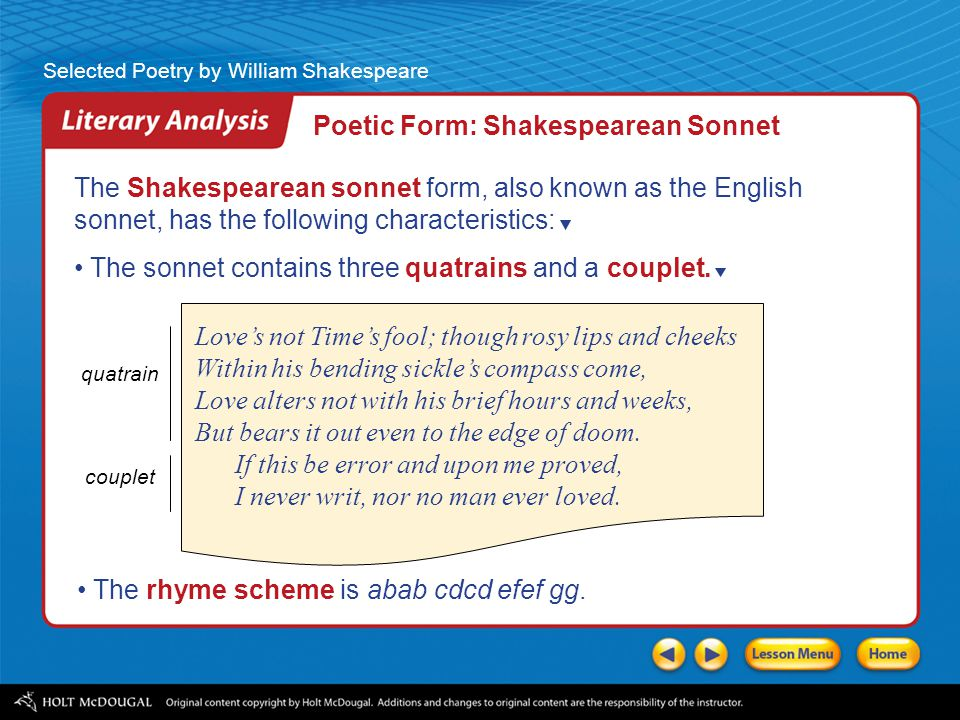 characteristics of the sonnet Sonnet definition, a poem, properly expressive of a single, complete thought, idea, or sentiment, of 14 lines, usually in iambic pentameter, with rhymes arranged according to one of certain definite schemes, being in the strict or italian form divided into a major group of 8 lines (the octave) followed by a minor group of 6 lines (the sestet.