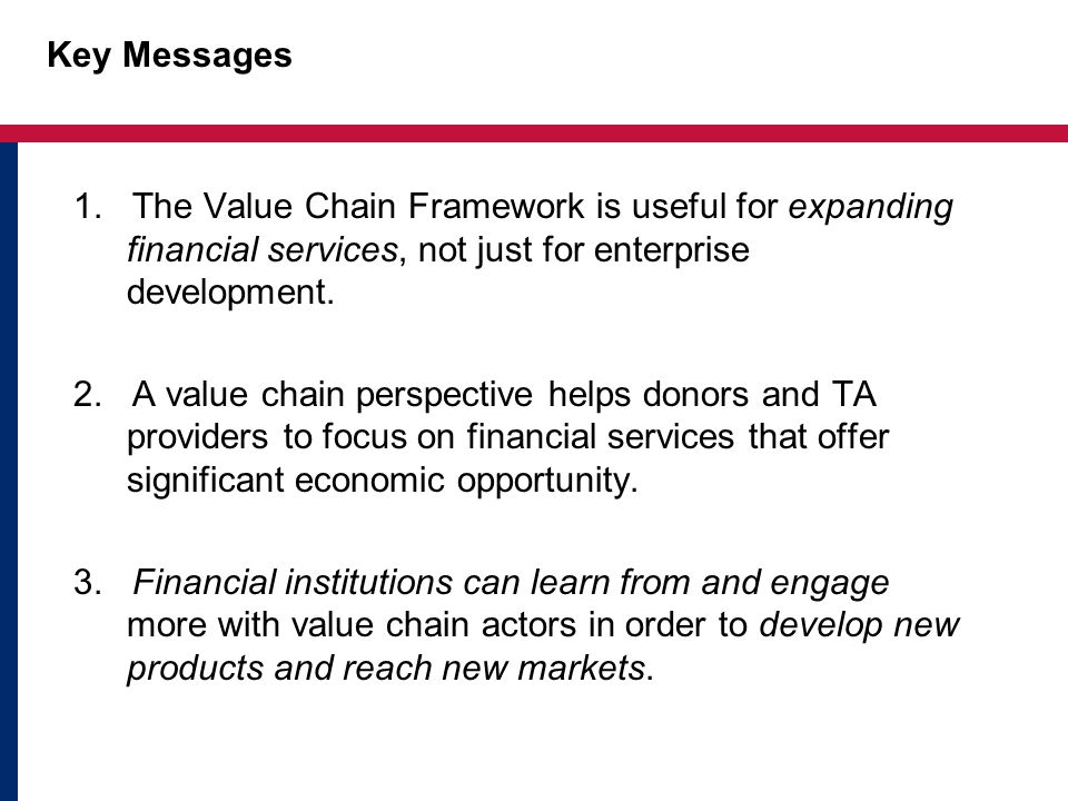 Key Messages 1. The Value Chain Framework is useful for expanding financial services, not just for enterprise development.