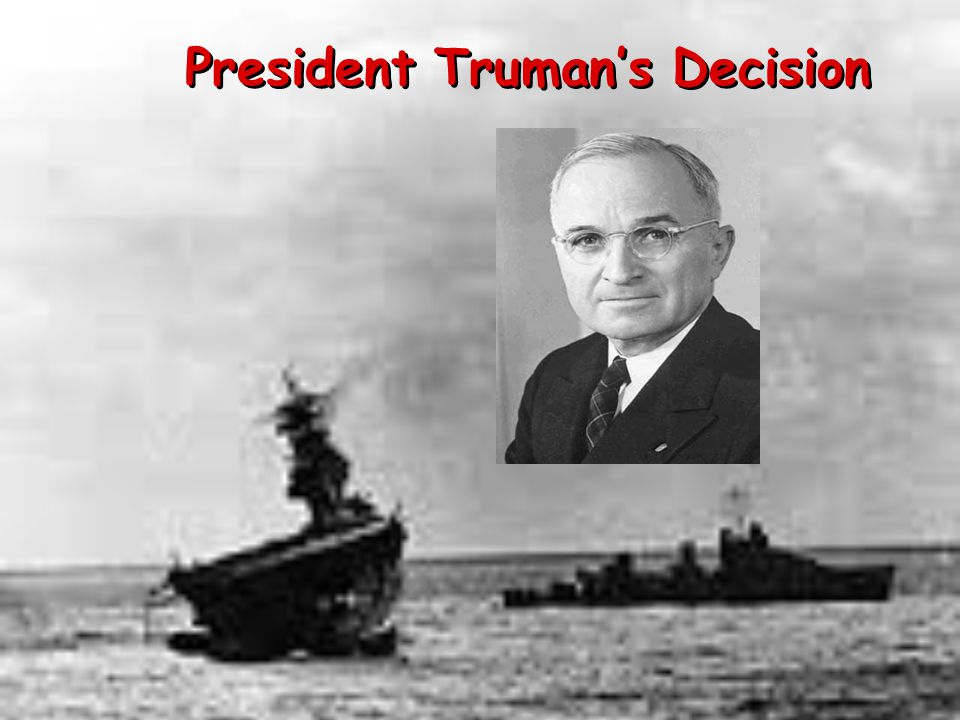 trumans decision President harry truman learns the full details of the manhattan project, in which   the information thrust upon truman a momentous decision: whether or not to.