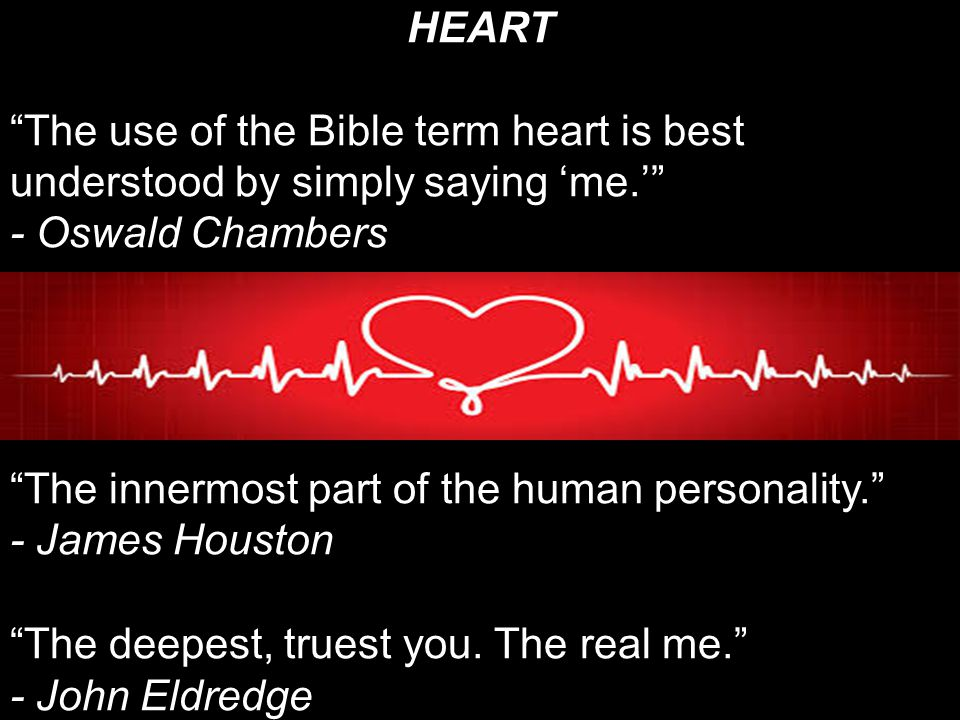 HEART The use of the Bible term heart is best understood by simply saying 'me.' - Oswald Chambers.