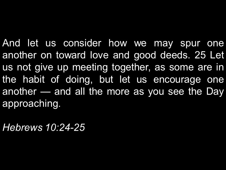 And let us consider how we may spur one another on toward love and good deeds. 25 Let us not give up meeting together, as some are in the habit of doing, but let us encourage one another — and all the more as you see the Day approaching.