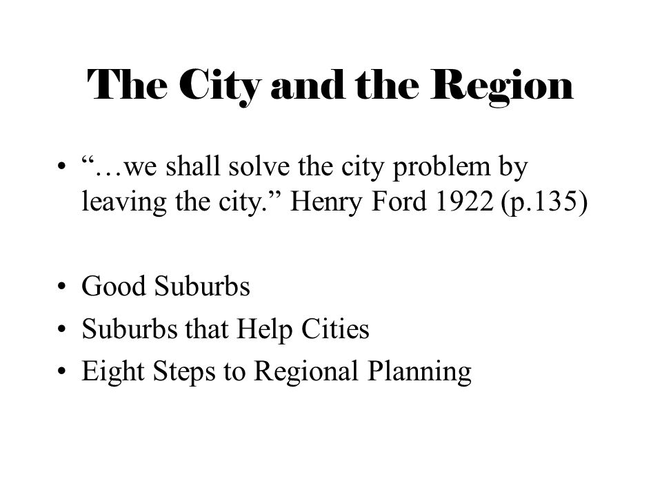 The City and the Region …we shall solve the city problem by leaving the city. Henry Ford 1922 (p.135)