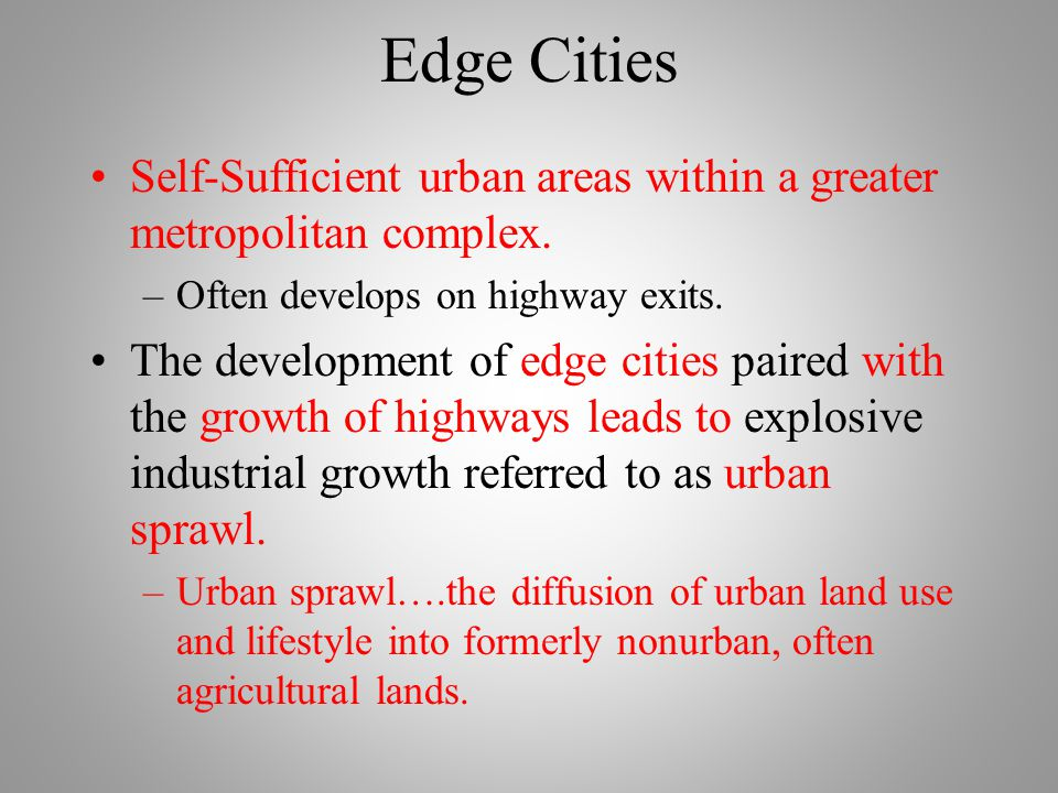 Edge Cities Self-Sufficient urban areas within a greater metropolitan complex. Often develops on highway exits.