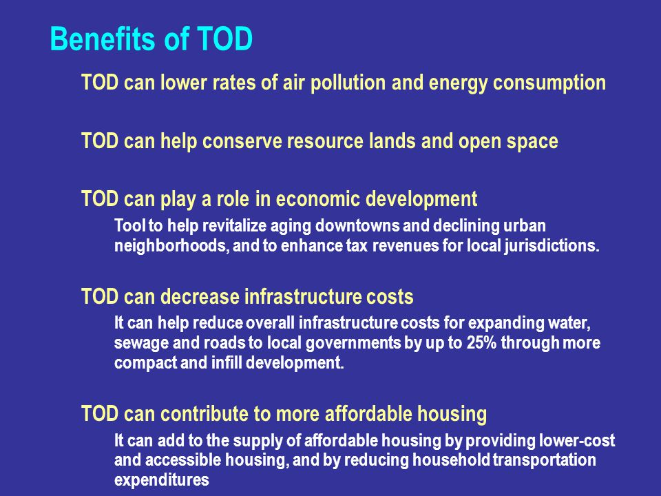 Benefits of TOD TOD can lower rates of air pollution and energy consumption. TOD can help conserve resource lands and open space.