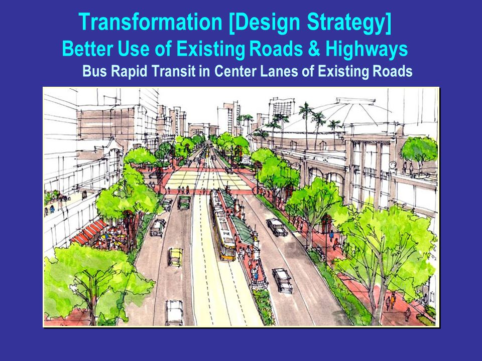 Transformation [Design Strategy] Better Use of Existing Roads & Highways Bus Rapid Transit in Center Lanes of Existing Roads