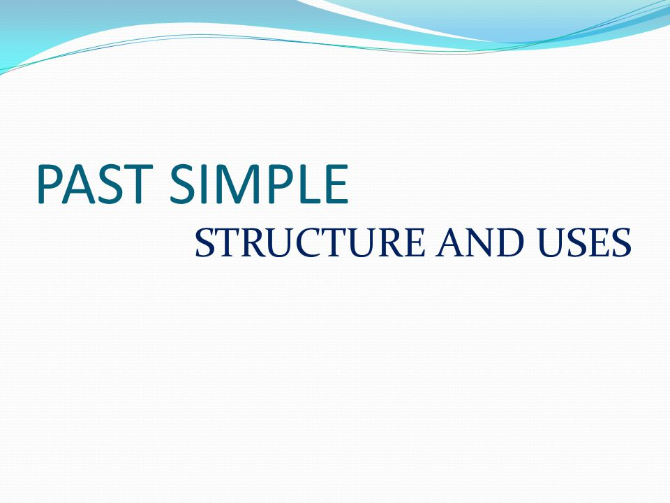PAST SIMPLE STRUCTURE AND USES