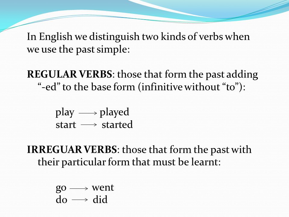 In English we distinguish two kinds of verbs when we use the past simple: