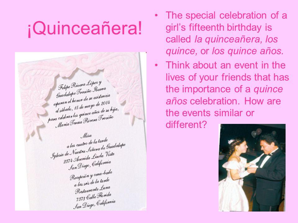 ¡Quinceañera! The special celebration of a girl's fifteenth birthday is called la quinceañera, los quince, or los quince años.