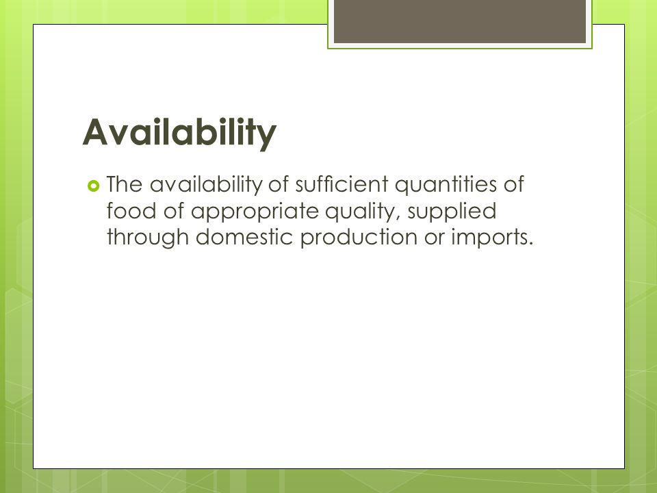 Availability The availability of sufficient quantities of food of appropriate quality, supplied through domestic production or imports.