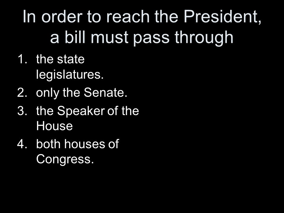 In order to reach the President, a bill must pass through