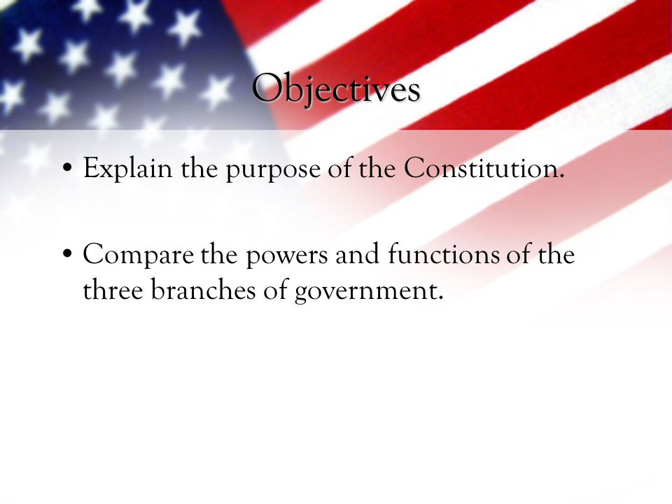Objectives Explain the purpose of the Constitution.