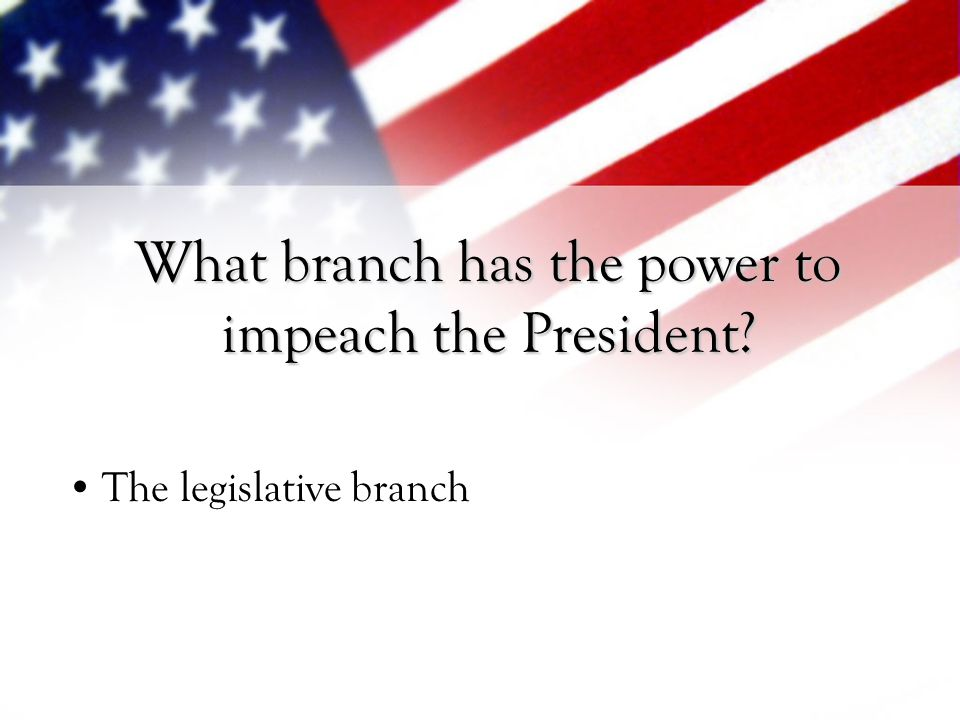 What branch has the power to impeach the President