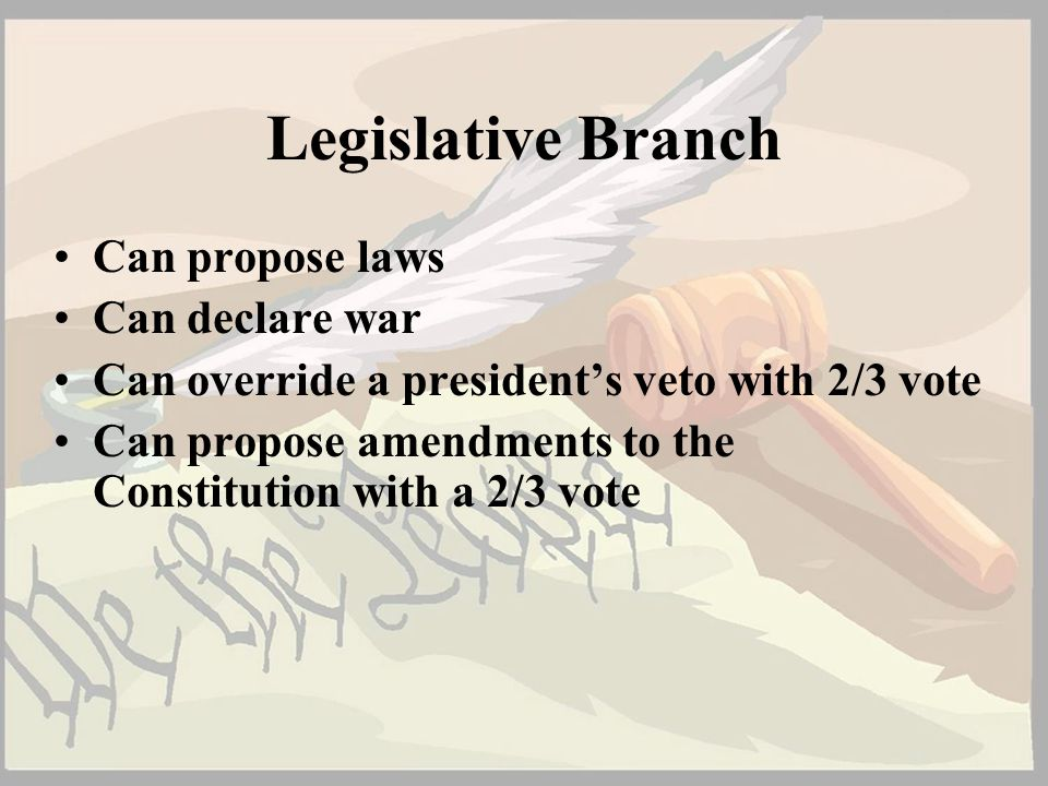 Legislative Branch Can propose laws Can declare war