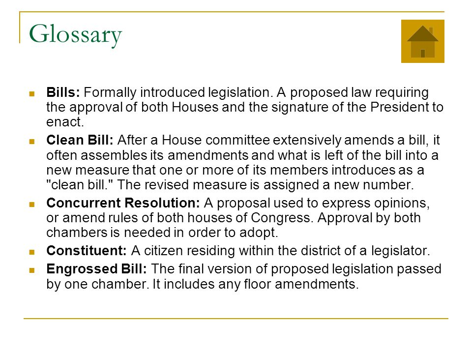 Glossary Bills: Formally introduced legislation. A proposed law requiring the approval of both Houses and the signature of the President to enact.