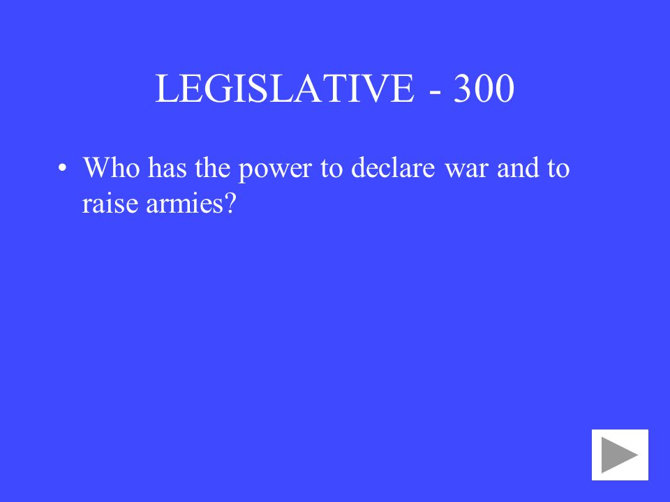LEGISLATIVE Who has the power to declare war and to raise armies