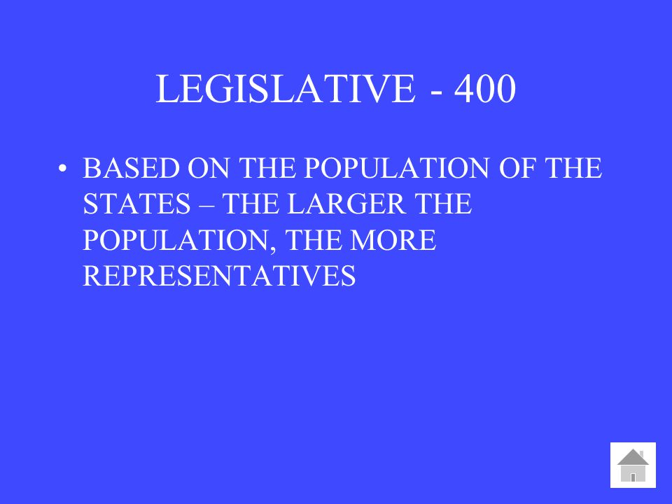 LEGISLATIVE BASED ON THE POPULATION OF THE STATES – THE LARGER THE POPULATION, THE MORE REPRESENTATIVES.