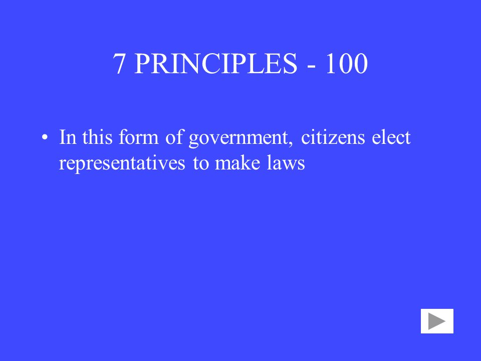 7 PRINCIPLES In this form of government, citizens elect representatives to make laws
