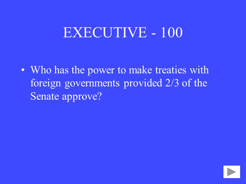 EXECUTIVE Who has the power to make treaties with foreign governments provided 2/3 of the Senate approve